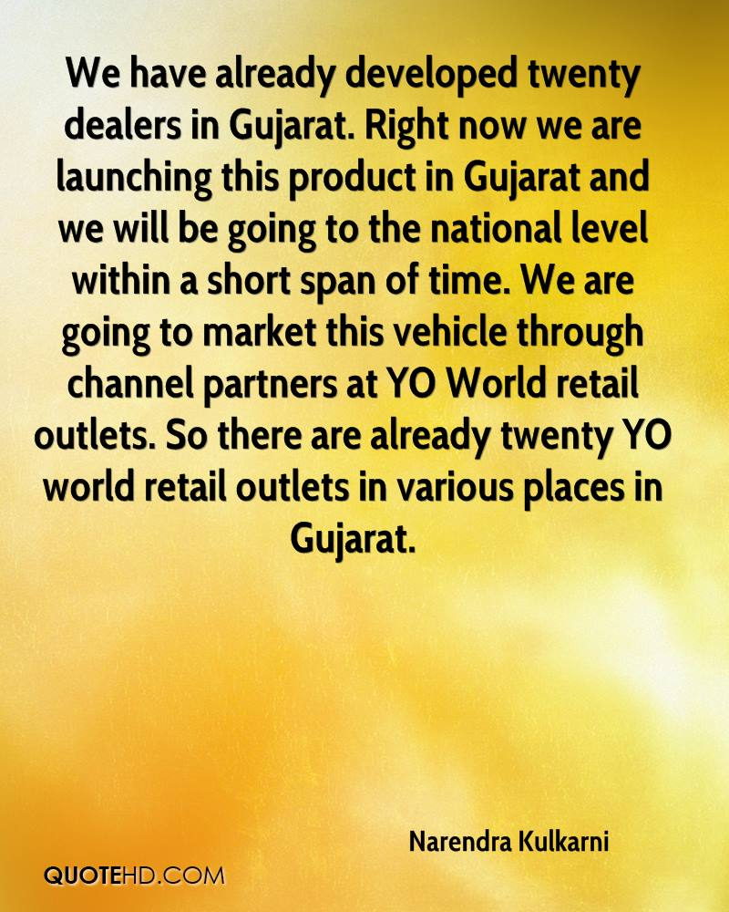 We have already developed twenty dealers in Gujarat. Right now we are launching this product in Gujarat and we will be going to the national level within a short span of time. We are going to market this vehicle through channel partners at YO World retail outlets. So there are already twenty YO world retail outlets in various places in Gujarat.