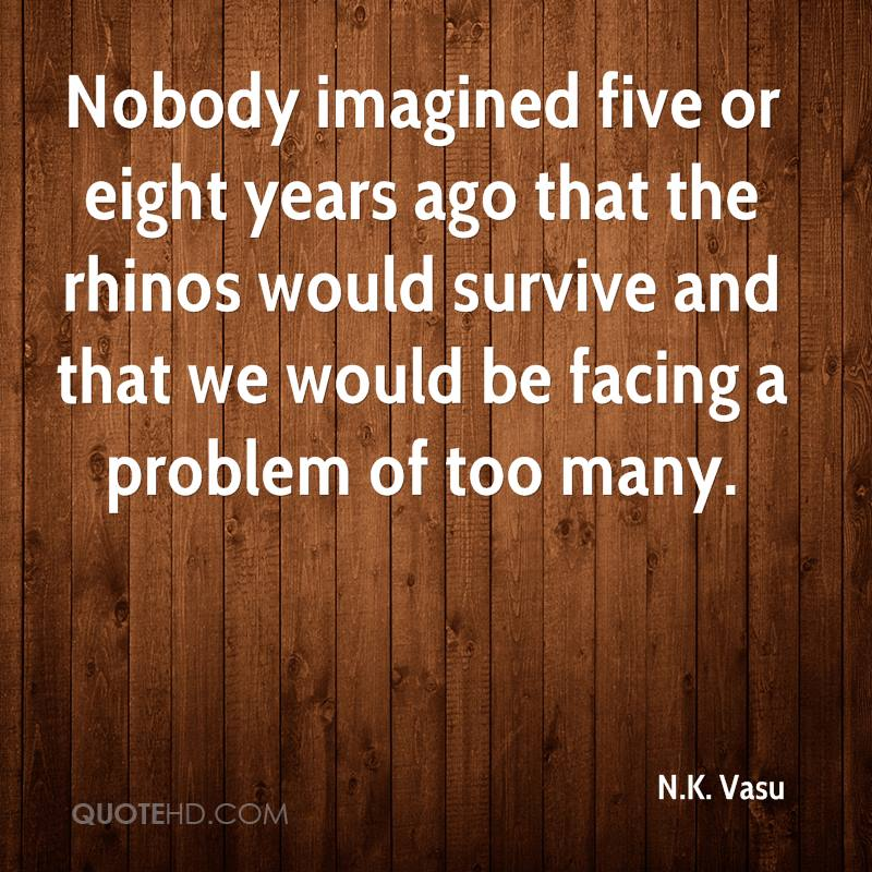 Nobody imagined five or eight years ago that the rhinos would survive and that we would be facing a problem of too many.