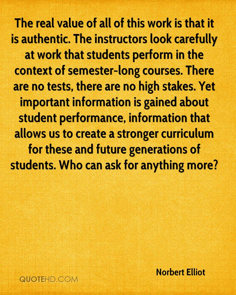 The real value of all of this work is that it is authentic. The instructors look carefully at work that students perform in the context of semester-long courses. There are no tests, there are no high stakes. Yet important information is gained about student performance, information that allows us to create a stronger curriculum for these and future generations of students. Who can ask for anything more?