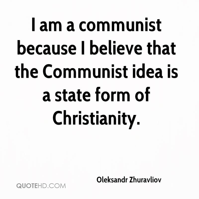 I am a communist because I believe that the Communist idea is a state form of Christianity.