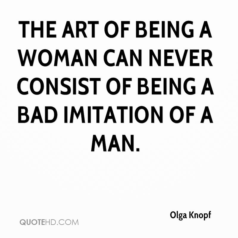 The art of being a woman can never consist of being a bad imitation of a man.