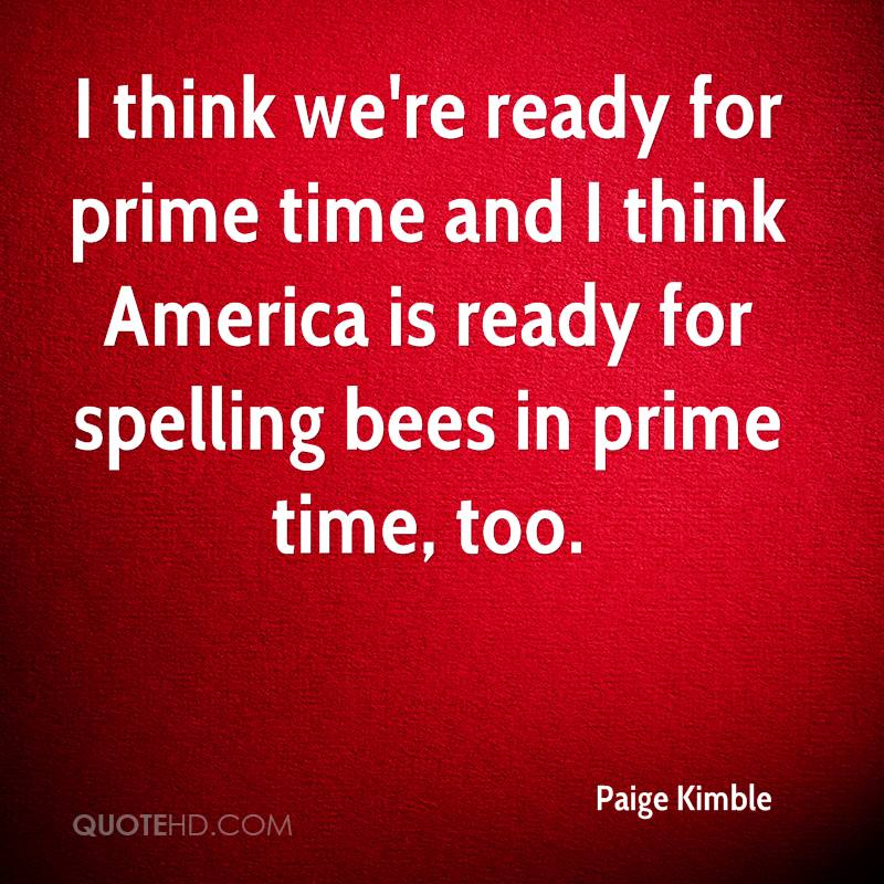 I think we're ready for prime time and I think America is ready for spelling bees in prime time, too.