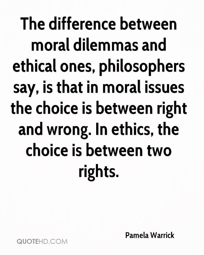The difference between moral dilemmas and ethical ones, philosophers say, is that in moral issues the choice is between right and wrong. In ethics, the choice is between two rights.