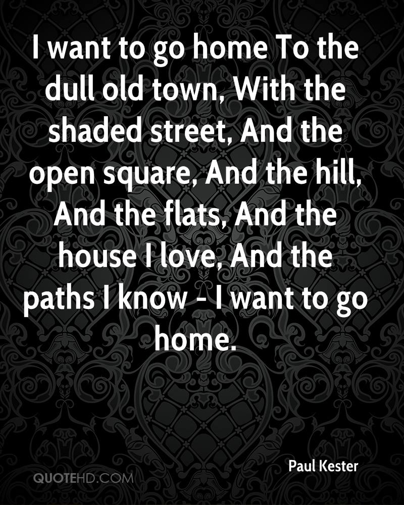 I want to go home To the dull old town, With the shaded street, And the open square, And the hill, And the flats, And the house I love, And the paths I know - I want to go home.