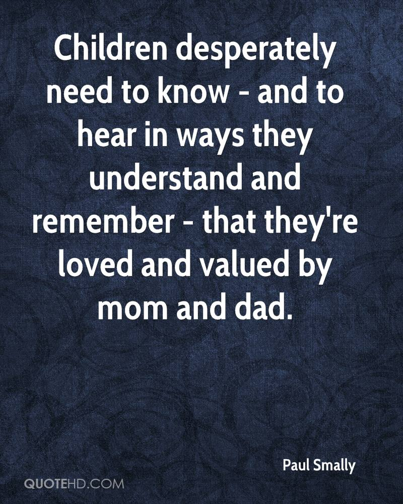 Children desperately need to know - and to hear in ways they understand and remember - that they're loved and valued by mom and dad.