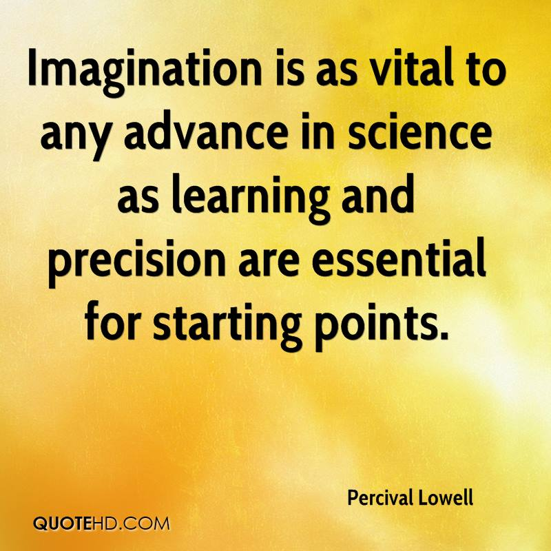 Imagination is as vital to any advance in science as learning and precision are essential for starting points.