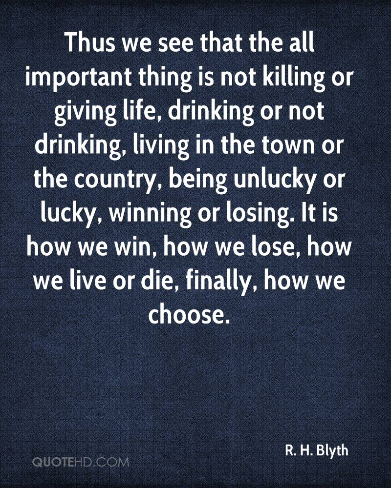 Thus we see that the all important thing is not killing or giving life, drinking or not drinking, living in the town or the country, being unlucky or lucky, winning or losing. It is how we win, how we lose, how we live or die, finally, how we choose.