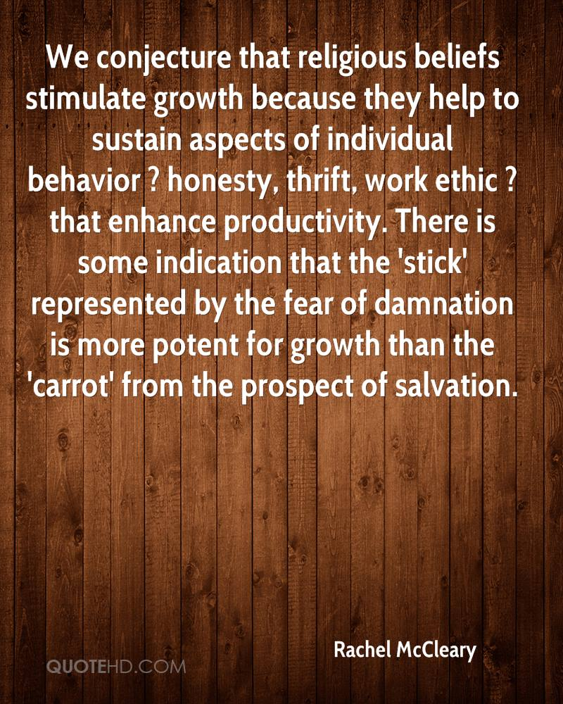 We conjecture that religious beliefs stimulate growth because they help to sustain aspects of individual behavior ? honesty, thrift, work ethic ? that enhance productivity. There is some indication that the 'stick' represented by the fear of damnation is more potent for growth than the 'carrot' from the prospect of salvation.