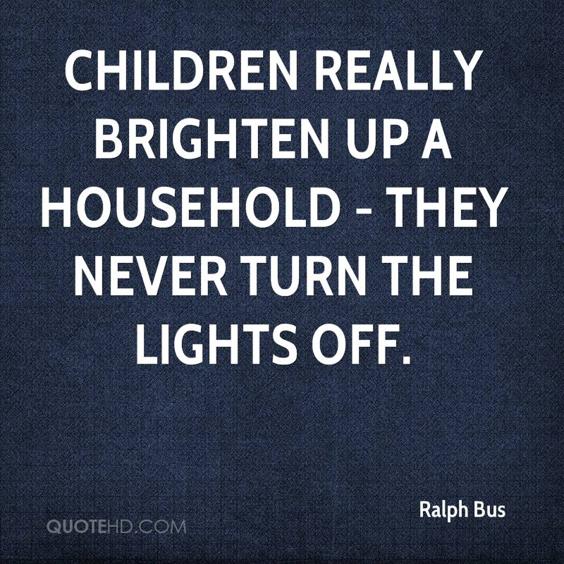 Children really brighten up a household - they never turn the lights off.