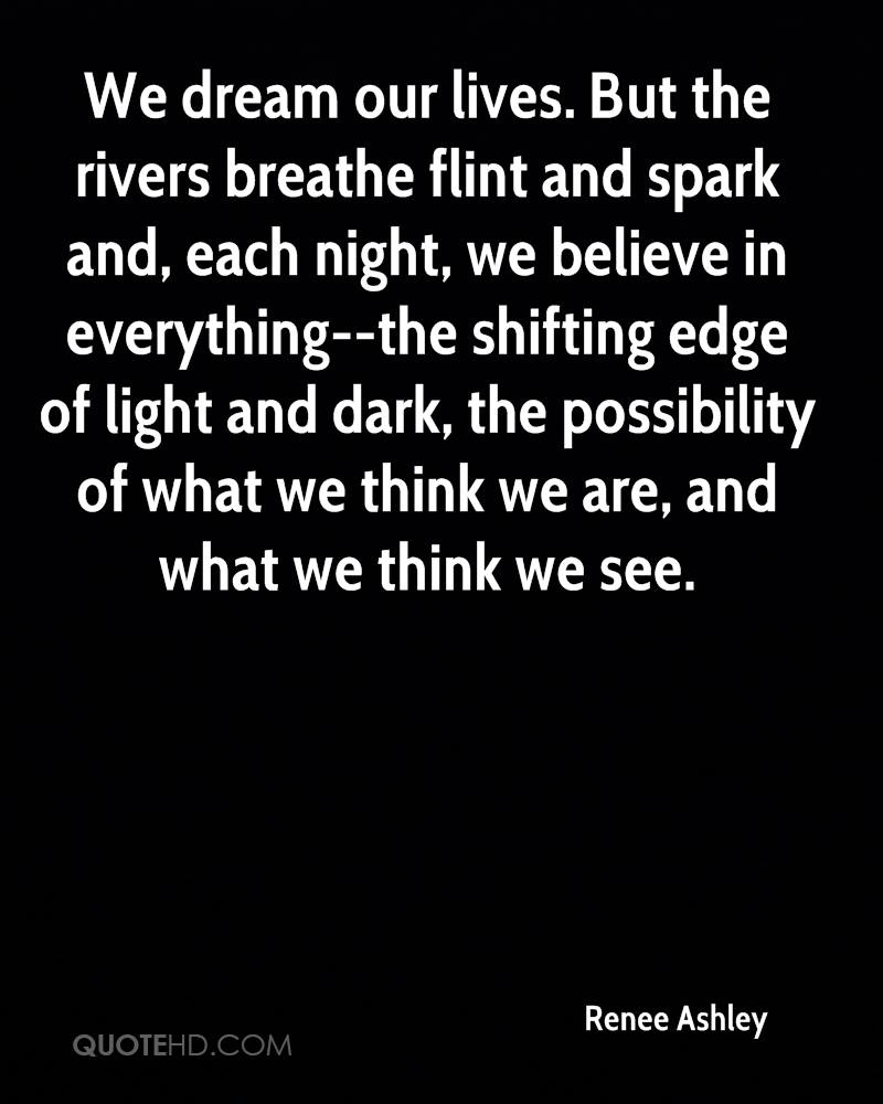 We dream our lives. But the rivers breathe flint and spark and, each night, we believe in everything--the shifting edge of light and dark, the possibility of what we think we are, and what we think we see.