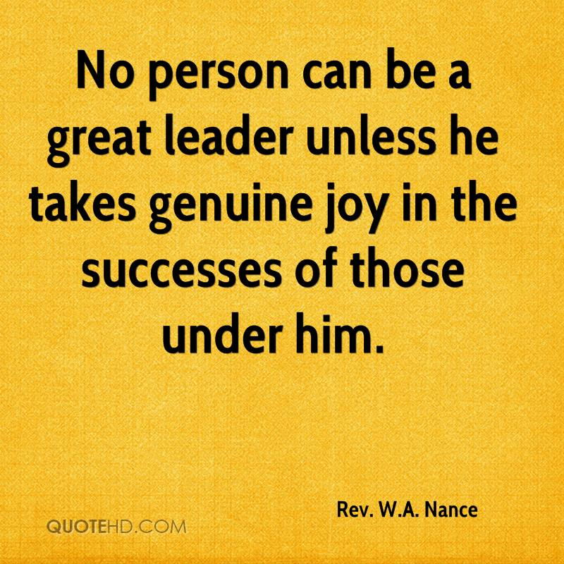 No person can be a great leader unless he takes genuine joy in the successes of those under him.