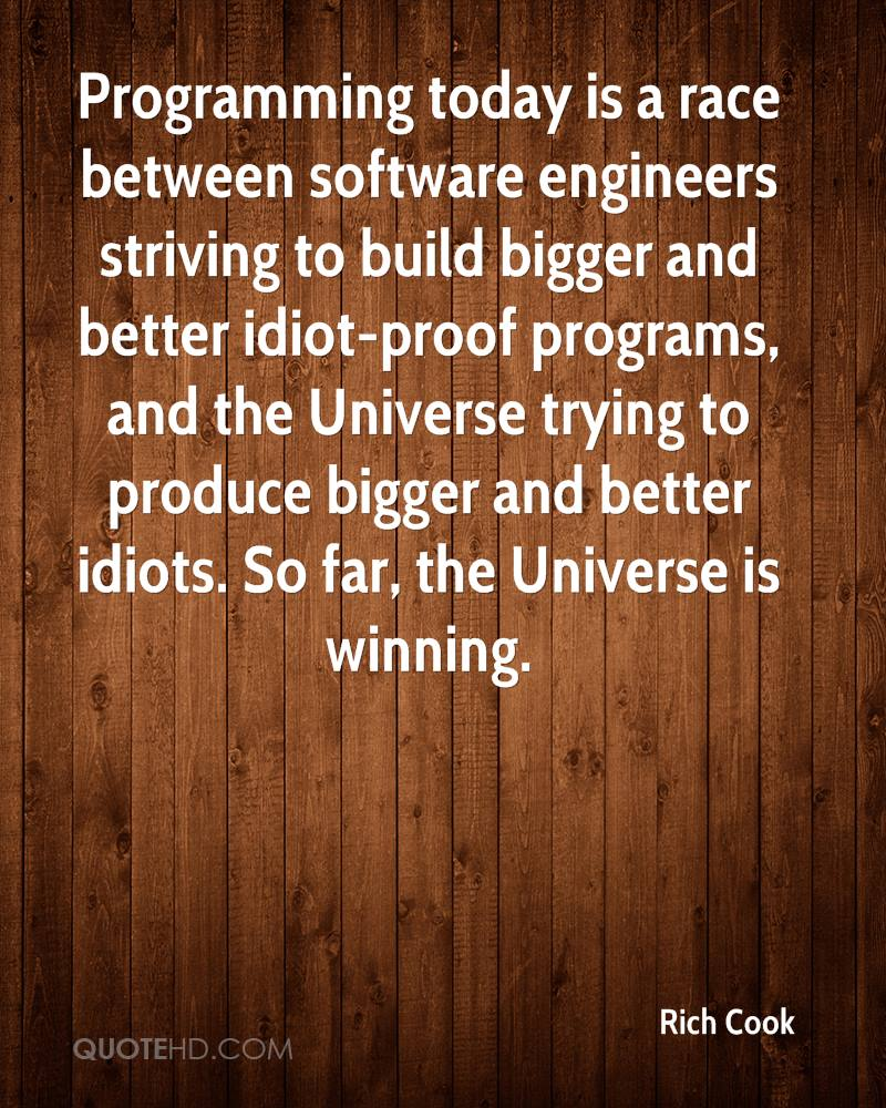 Programming today is a race between software engineers striving to build bigger and better idiot-proof programs, and the Universe trying to produce bigger and better idiots. So far, the Universe is winning.
