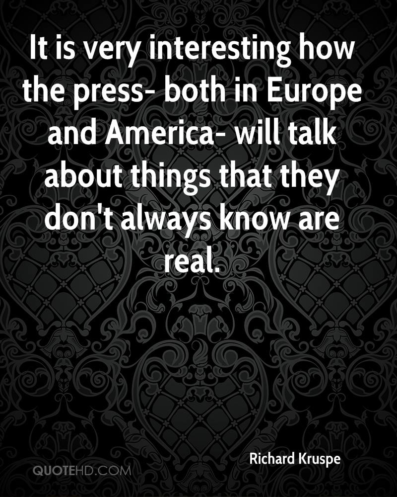 It is very interesting how the press- both in Europe and America- will talk about things that they don't always know are real.