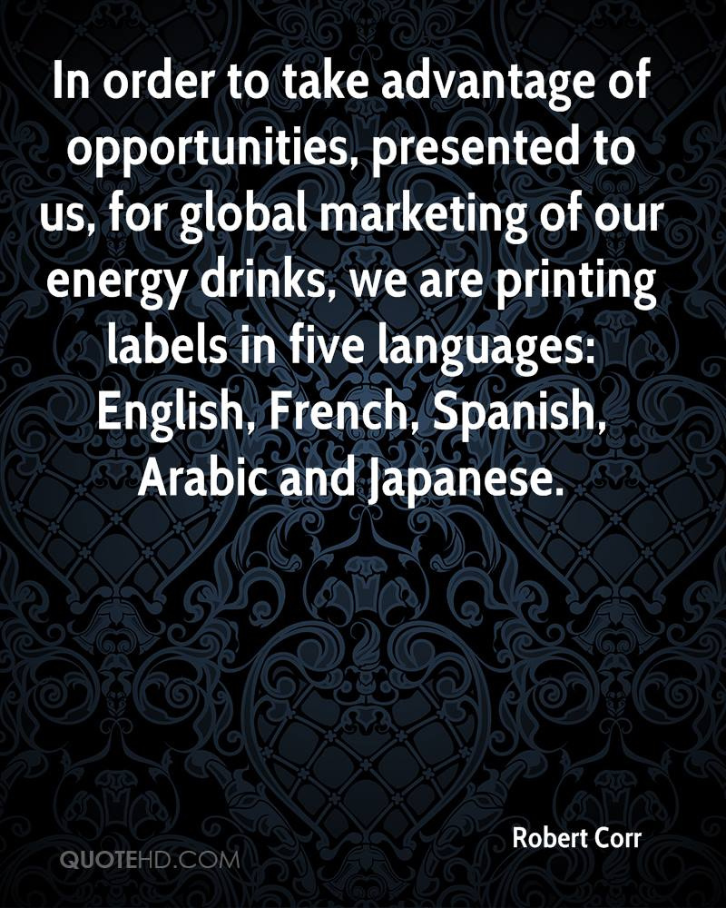 In order to take advantage of opportunities, presented to us, for global marketing of our energy drinks, we are printing labels in five languages: English, French, Spanish, Arabic and Japanese.