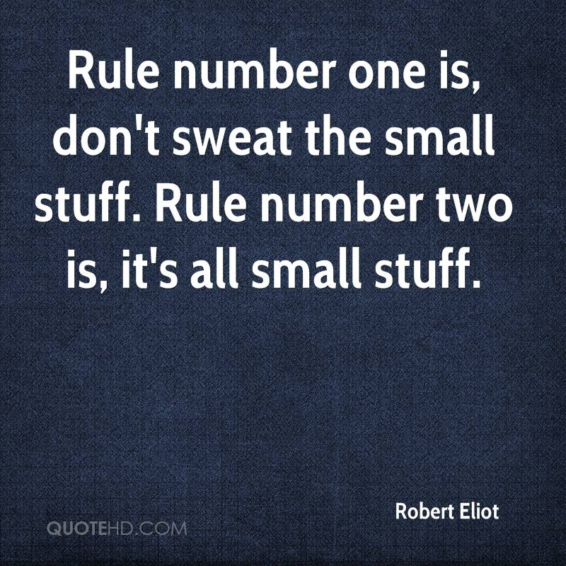 Rule number one is, don't sweat the small stuff. Rule number two is, it's all small stuff.