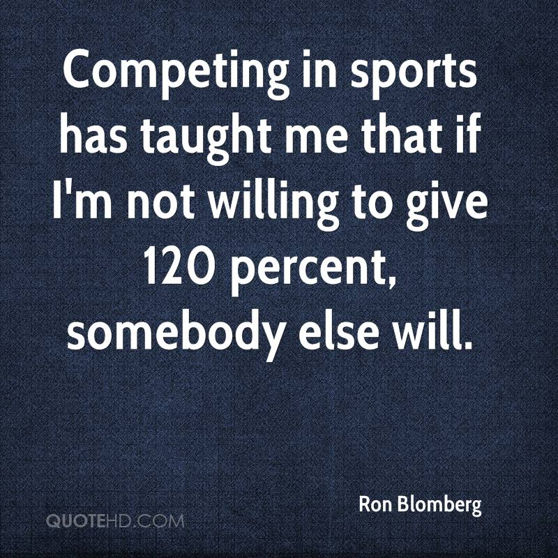 Competing in sports has taught me that if I'm not willing to give 120 percent, somebody else will.