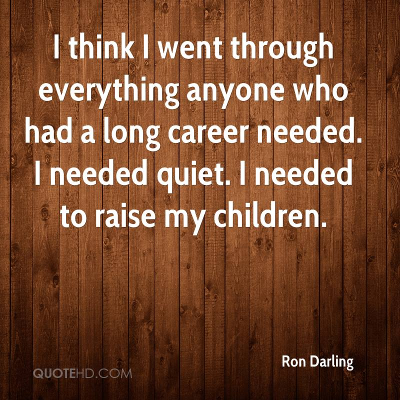 I think I went through everything anyone who had a long career needed. I needed quiet. I needed to raise my children.