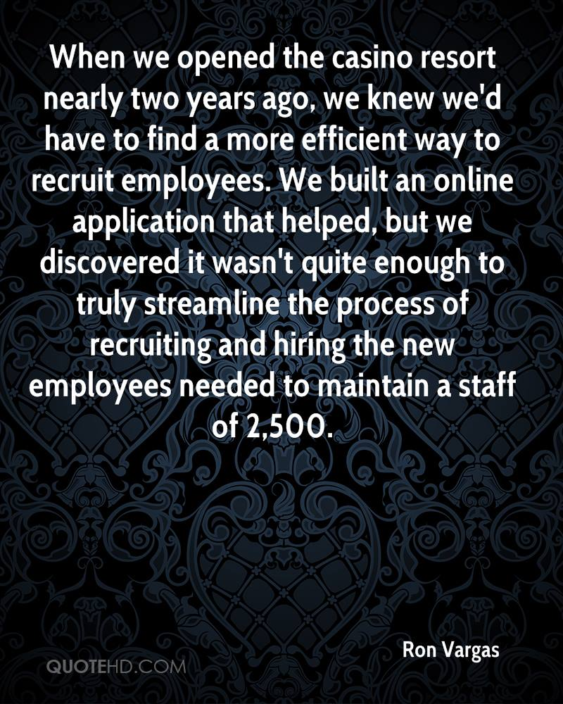 When we opened the casino resort nearly two years ago, we knew we'd have to find a more efficient way to recruit employees. We built an online application that helped, but we discovered it wasn't quite enough to truly streamline the process of recruiting and hiring the new employees needed to maintain a staff of 2,500.