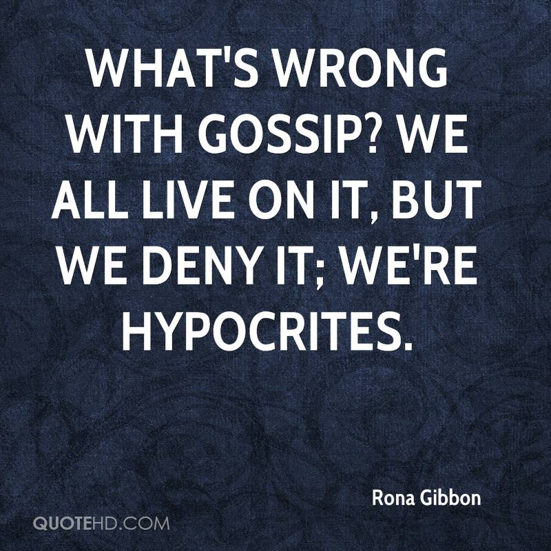 What's wrong with gossip? We all live on it, but we deny it; we're hypocrites.