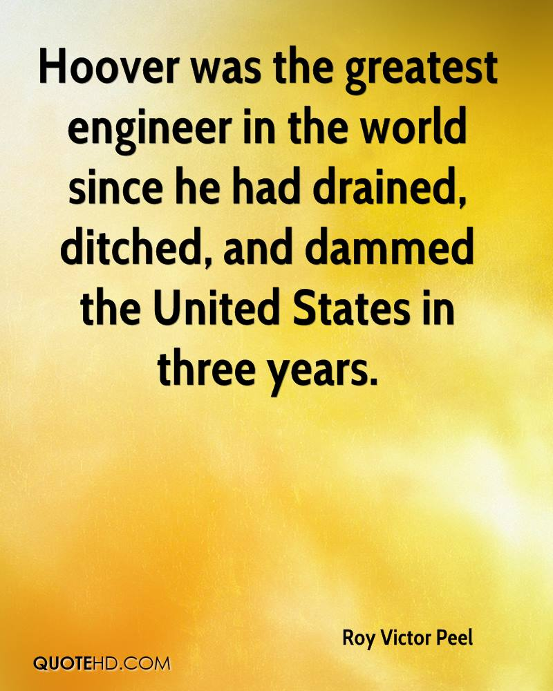 Hoover was the greatest engineer in the world since he had drained, ditched, and dammed the United States in three years.