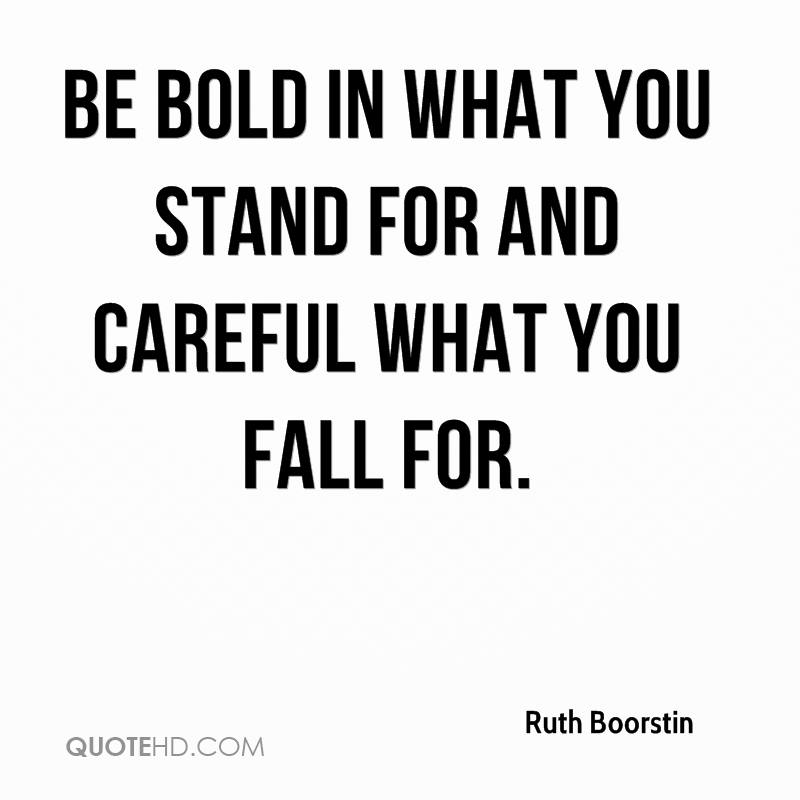 Be bold in what you stand for and careful what you fall for.
