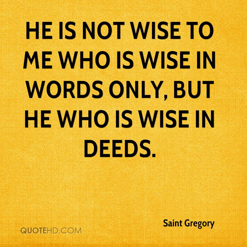 He is not wise to me who is wise in words only, but he who is wise in deeds.