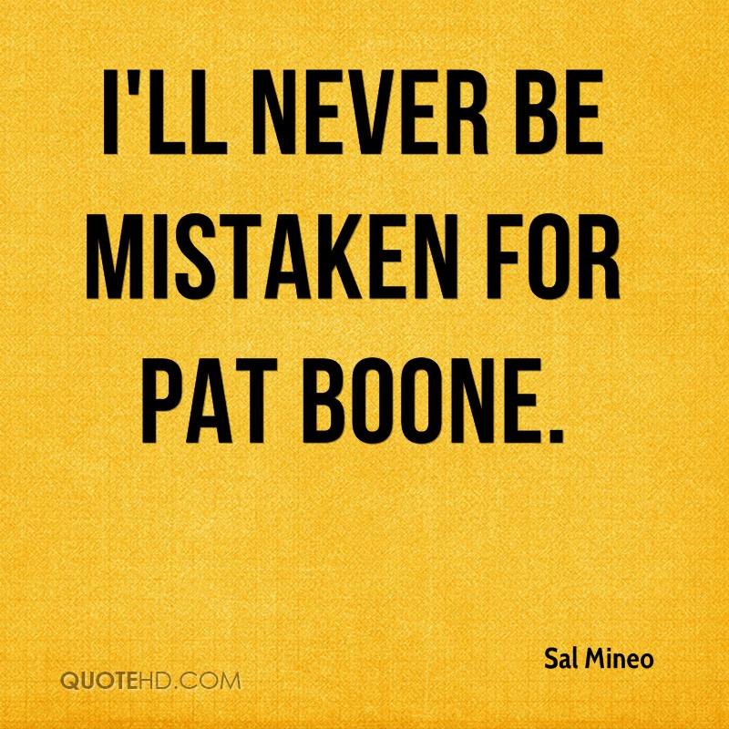 I'll never be mistaken for Pat Boone.