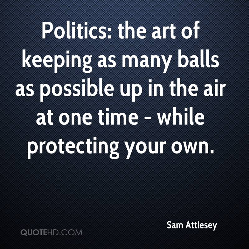 Politics: the art of keeping as many balls as possible up in the air at one time - while protecting your own.