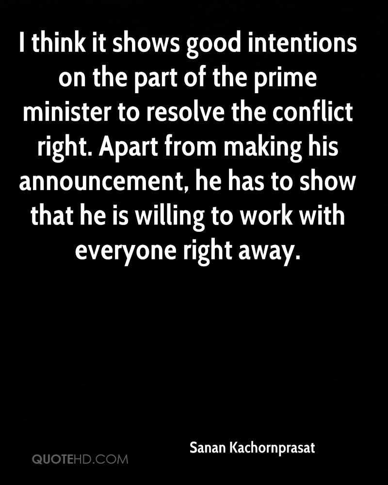 I think it shows good intentions on the part of the prime minister to resolve the conflict right. Apart from making his announcement, he has to show that he is willing to work with everyone right away.