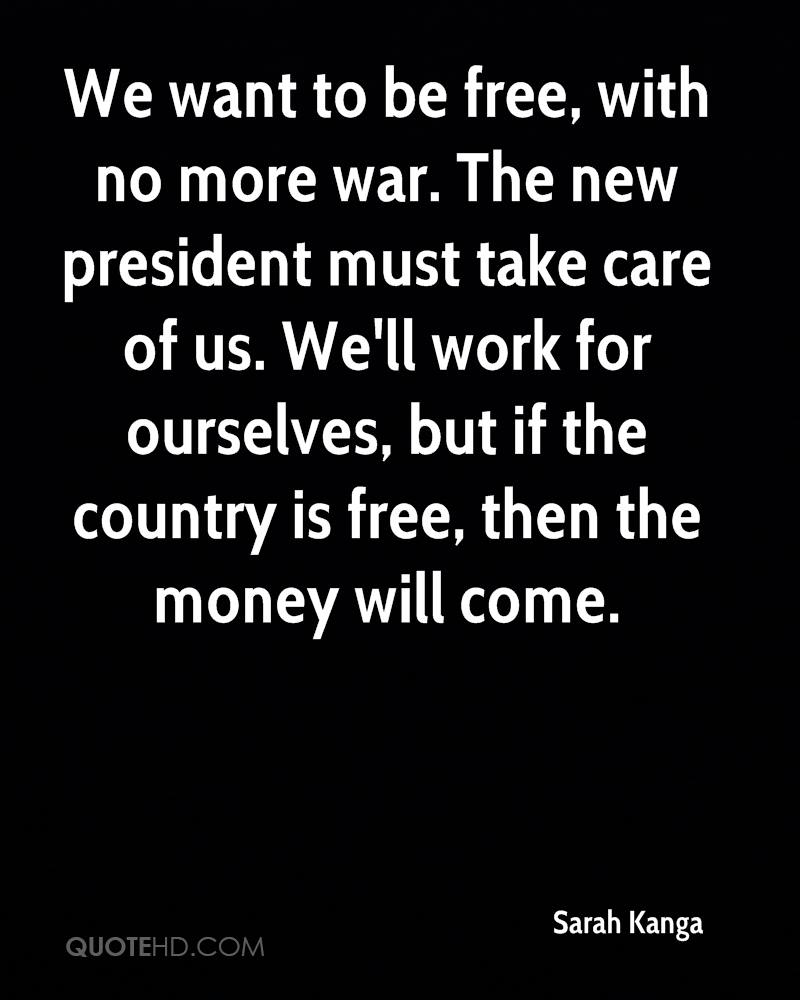We want to be free, with no more war. The new president must take care of us. We'll work for ourselves, but if the country is free, then the money will come.