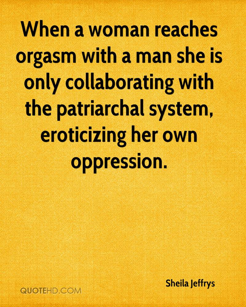 When a woman reaches orgasm with a man she is only collaborating with the patriarchal system, eroticizing her own oppression.
