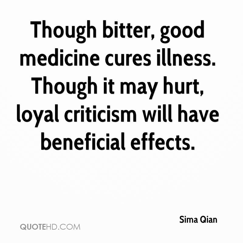 Though bitter, good medicine cures illness. Though it may hurt, loyal criticism will have beneficial effects.