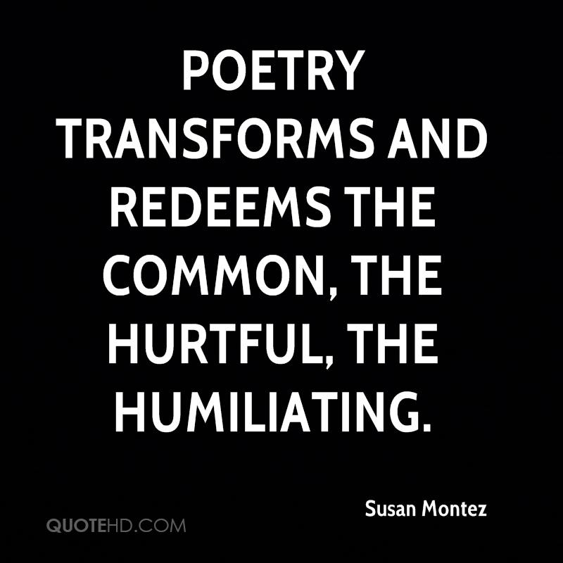 Poetry transforms and redeems the common, the hurtful, the humiliating.