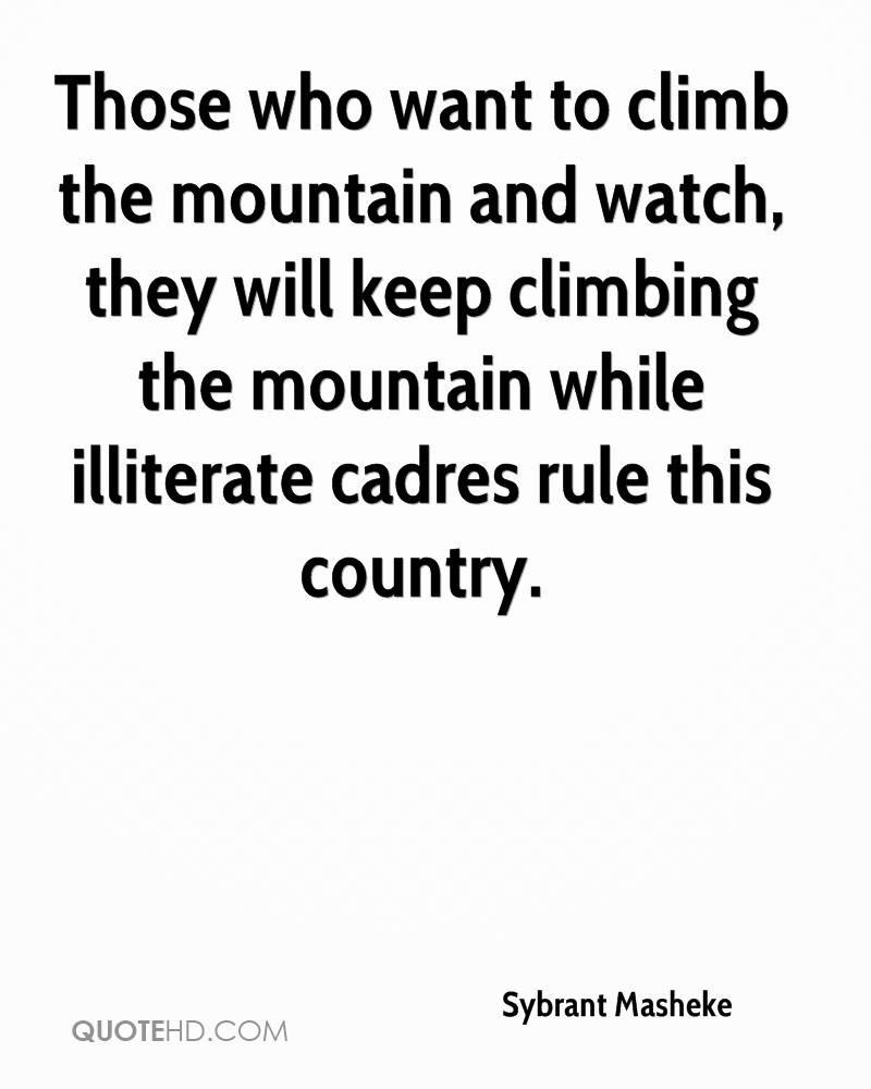 Those who want to climb the mountain and watch, they will keep climbing the mountain while illiterate cadres rule this country.