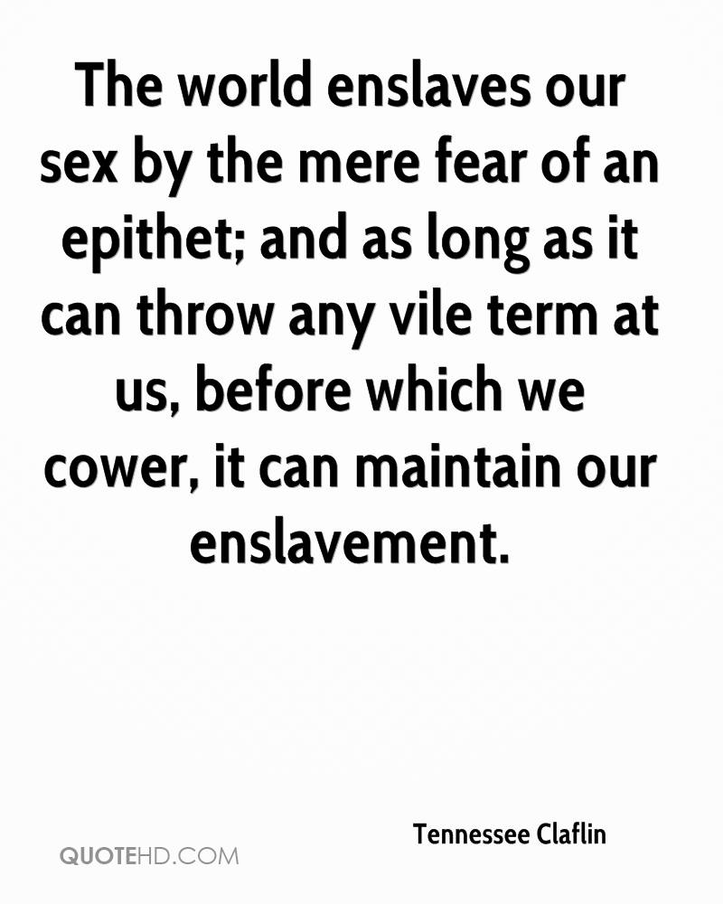 The world enslaves our sex by the mere fear of an epithet; and as long as it can throw any vile term at us, before which we cower, it can maintain our enslavement.