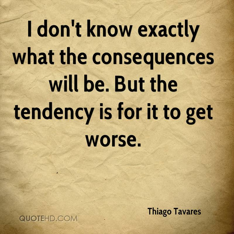 I don't know exactly what the consequences will be. But the tendency is for it to get worse.