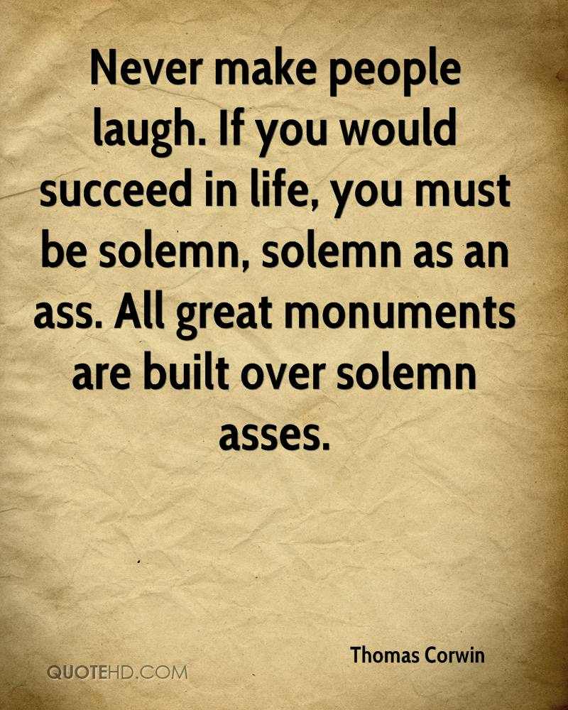 Never make people laugh. If you would succeed in life, you must be solemn, solemn as an ass. All great monuments are built over solemn asses.