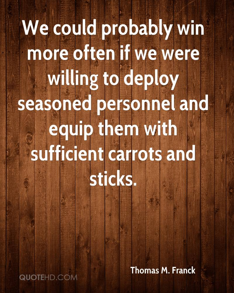 We could probably win more often if we were willing to deploy seasoned personnel and equip them with sufficient carrots and sticks.