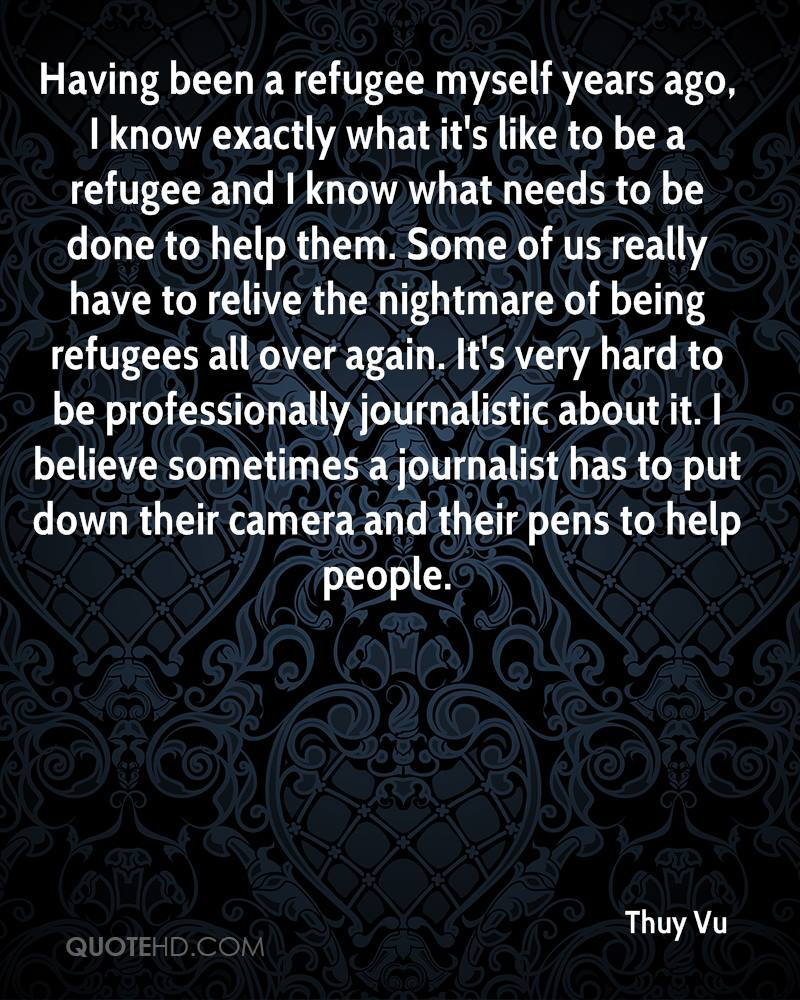 Having been a refugee myself years ago, I know exactly what it's like to be a refugee and I know what needs to be done to help them. Some of us really have to relive the nightmare of being refugees all over again. It's very hard to be professionally journalistic about it. I believe sometimes a journalist has to put down their camera and their pens to help people.