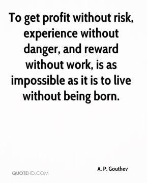 To get profit without risk, experience without danger, and reward without work, is as impossible as it is to live without being born.
