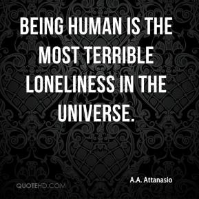 A.A. Attanasio - Being human is the most terrible loneliness in the universe.