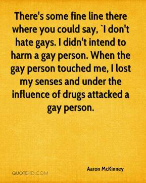 Aaron McKinney - There's some fine line there where you could say, `I don't hate gays. I didn't intend to harm a gay person. When the gay person touched me, I lost my senses and under the influence of drugs attacked a gay person.