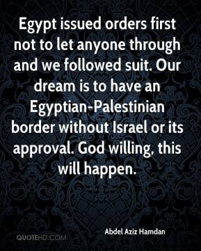 Abdel Aziz Hamdan - Egypt issued orders first not to let anyone through and we followed suit. Our dream is to have an Egyptian-Palestinian border without Israel or its approval. God willing, this will happen.