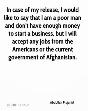 Abdullah Mujahid - In case of my release, I would like to say that I am a poor man and don't have enough money to start a business, but I will accept any jobs from the Americans or the current government of Afghanistan.