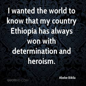 I wanted the world to know that my country Ethiopia has always won with determination and heroism.