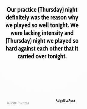 Abigail LaRosa - Our practice (Thursday) night definitely was the reason why we played so well tonight. We were lacking intensity and (Thursday) night we played so hard against each other that it carried over tonight.
