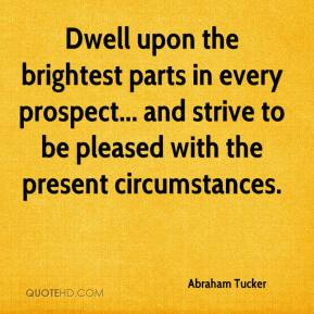 Dwell upon the brightest parts in every prospect... and strive to be pleased with the present circumstances.