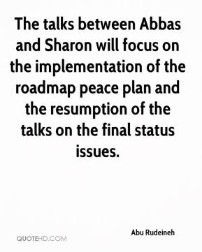 Abu Rudeineh - The talks between Abbas and Sharon will focus on the implementation of the roadmap peace plan and the resumption of the talks on the final status issues.
