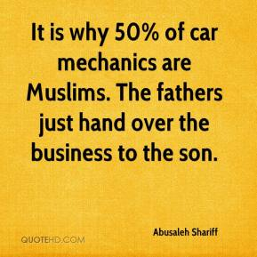 Abusaleh Shariff - It is why 50% of car mechanics are Muslims. The fathers just hand over the business to the son.