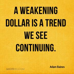 A weakening dollar is a trend we see continuing.